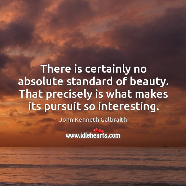 There is certainly no absolute standard of beauty. That precisely is what makes its pursuit so interesting. Image