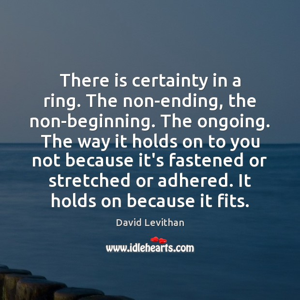 There is certainty in a ring. The non-ending, the non-beginning. The ongoing. Image