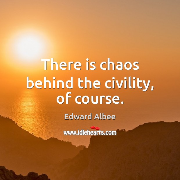 There is chaos behind the civility, of course. Edward Albee Picture Quote