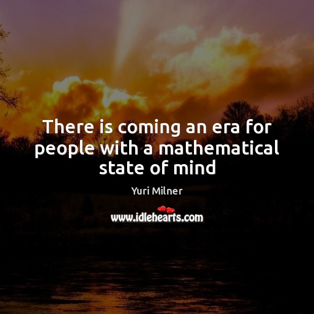 There is coming an era for people with a mathematical state of mind Yuri Milner Picture Quote