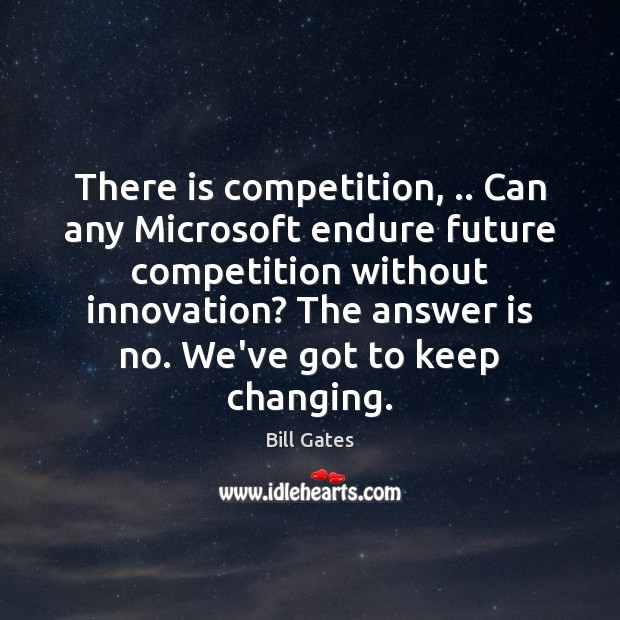 There is competition, .. Can any Microsoft endure future competition without innovation? The Bill Gates Picture Quote