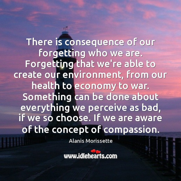 There is consequence of our forgetting who we are. Forgetting that we're Image