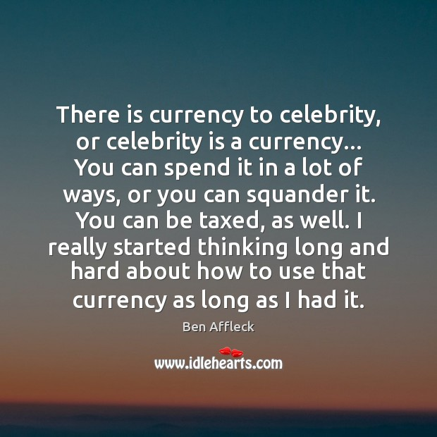 There is currency to celebrity, or celebrity is a currency… You can Image
