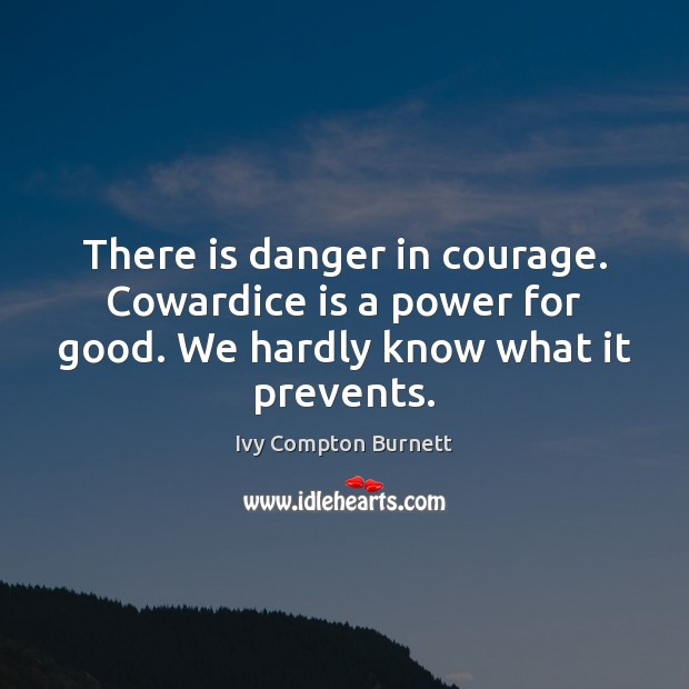 There is danger in courage. Cowardice is a power for good. We Ivy Compton Burnett Picture Quote