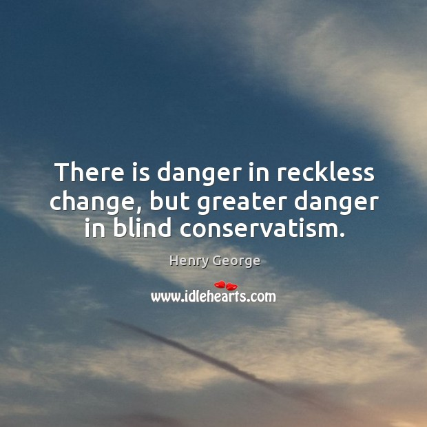 There is danger in reckless change, but greater danger in blind conservatism. Henry George Picture Quote