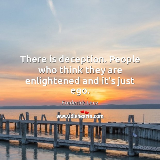 There is deception. People who think they are enlightened and it's just ego. Image