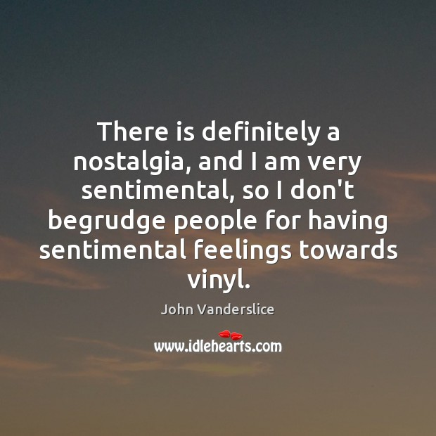 There is definitely a nostalgia, and I am very sentimental, so I Image