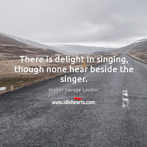 There is delight in singing, though none hear beside the singer. Image