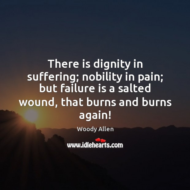 There is dignity in suffering; nobility in pain; but failure is a Image