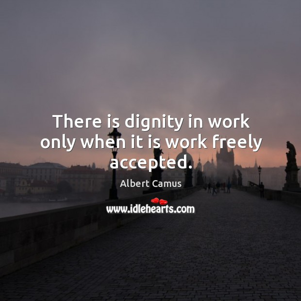 Image, There is dignity in work only when it is work freely accepted.