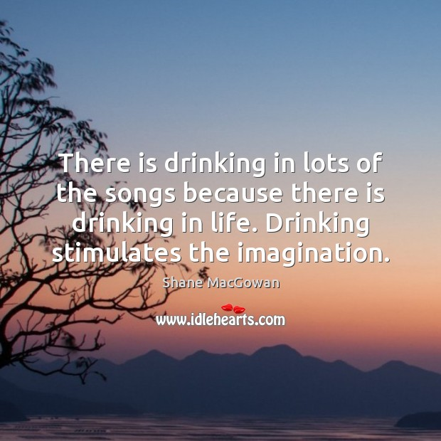 There is drinking in lots of the songs because there is drinking Image