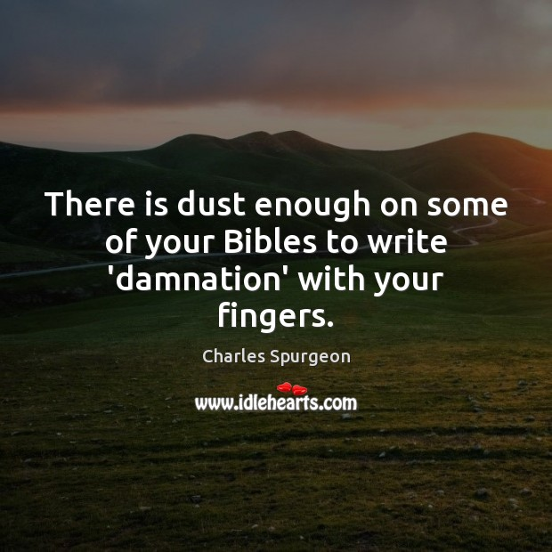 There is dust enough on some of your Bibles to write 'damnation' with your fingers. Image