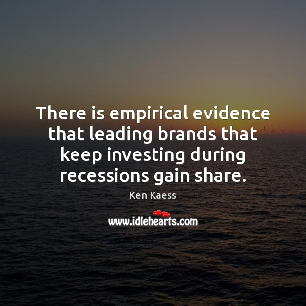 There is empirical evidence that leading brands that keep investing during recessions Ken Kaess Picture Quote