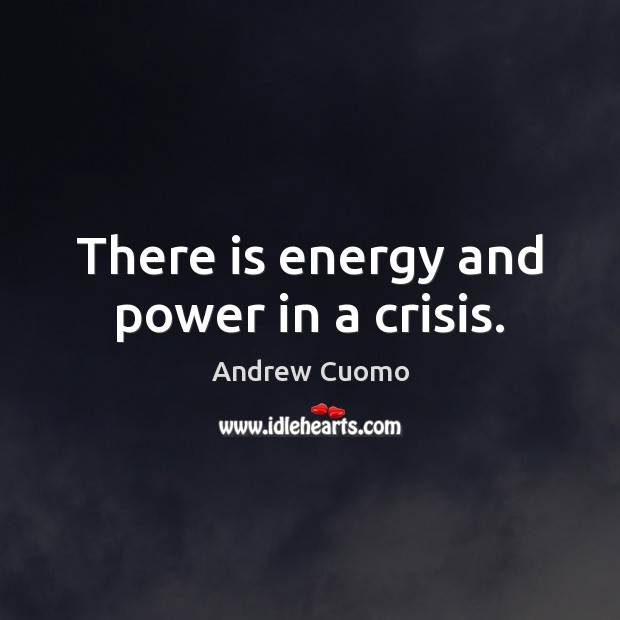 There is energy and power in a crisis. Andrew Cuomo Picture Quote