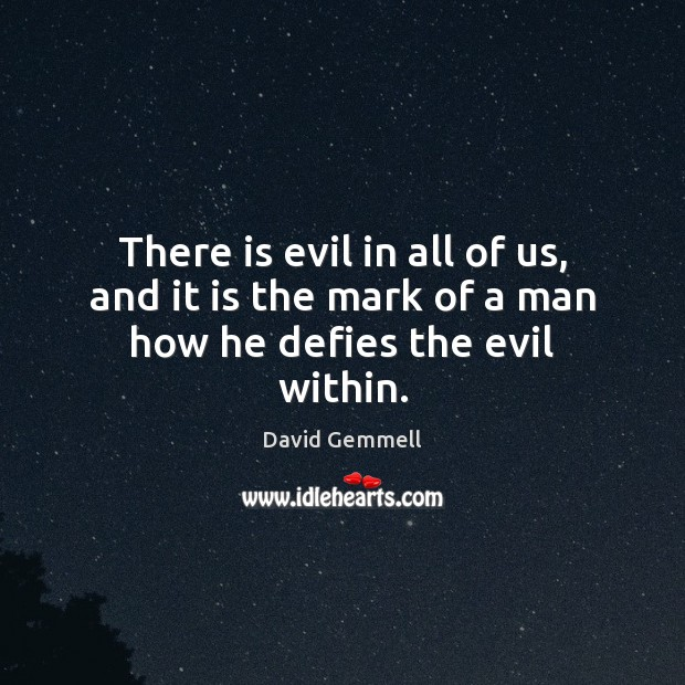 There is evil in all of us, and it is the mark of a man how he defies the evil within. David Gemmell Picture Quote