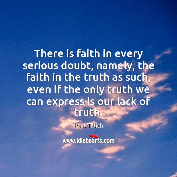 There is faith in every serious doubt, namely, the faith in the Paul Tillich Picture Quote