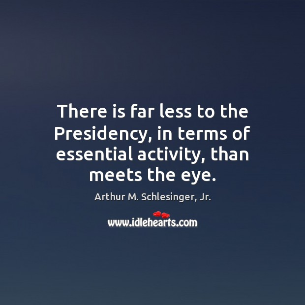 There is far less to the Presidency, in terms of essential activity, than meets the eye. Arthur M. Schlesinger, Jr. Picture Quote
