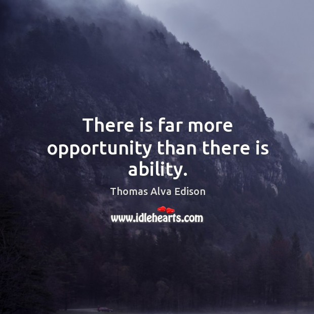 There is far more opportunity than there is ability. Thomas Alva Edison Picture Quote