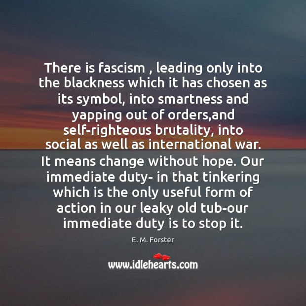 There is fascism , leading only into the blackness which it has chosen E. M. Forster Picture Quote