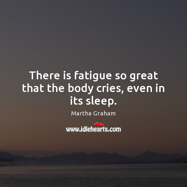 There is fatigue so great that the body cries, even in its sleep. Martha Graham Picture Quote