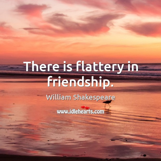 There is flattery in friendship. Image