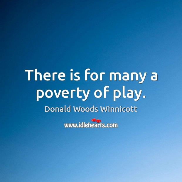 There is for many a poverty of play. Donald Woods Winnicott Picture Quote