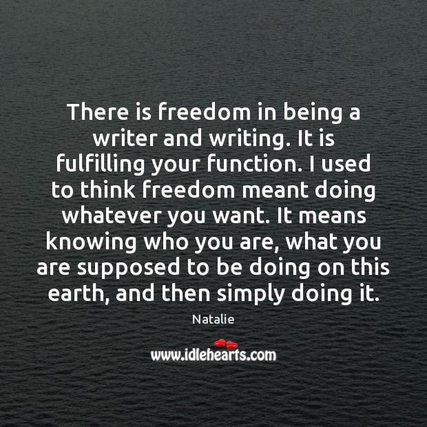 There is freedom in being a writer and writing. It is fulfilling Natalie Picture Quote