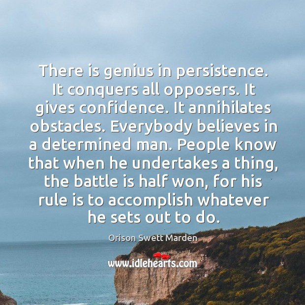 There is genius in persistence. It conquers all opposers. It gives confidence. Image