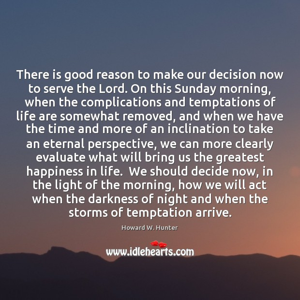 There is good reason to make our decision now to serve the Howard W. Hunter Picture Quote