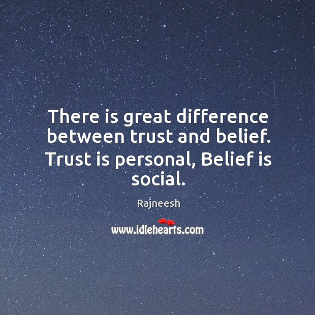 There is great difference between trust and belief. Trust is personal, Belief is social. Image