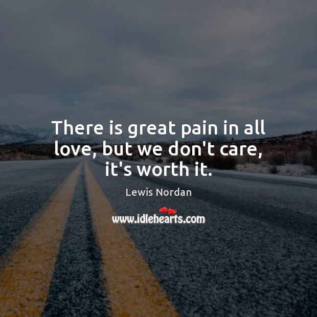 There is great pain in all love, but we don't care, it's worth it. Lewis Nordan Picture Quote