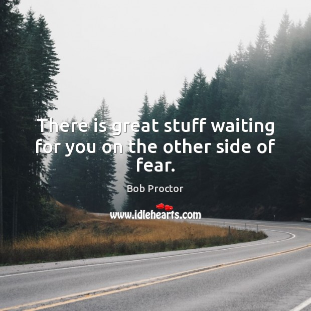 There is great stuff waiting for you on the other side of fear. Image