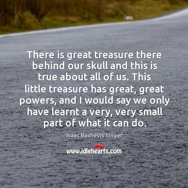 There is great treasure there behind our skull and this is true about all of us. Image