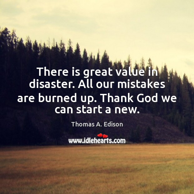 Image, There is great value in disaster. All our mistakes are burned up.
