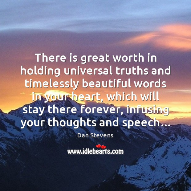 There is great worth in holding universal truths and timelessly beautiful words Dan Stevens Picture Quote