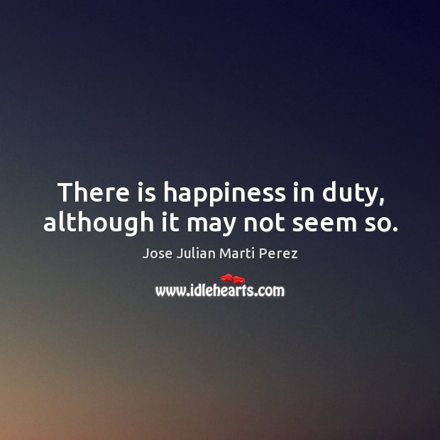 There is happiness in duty, although it may not seem so. Jose Julian Marti Perez Picture Quote