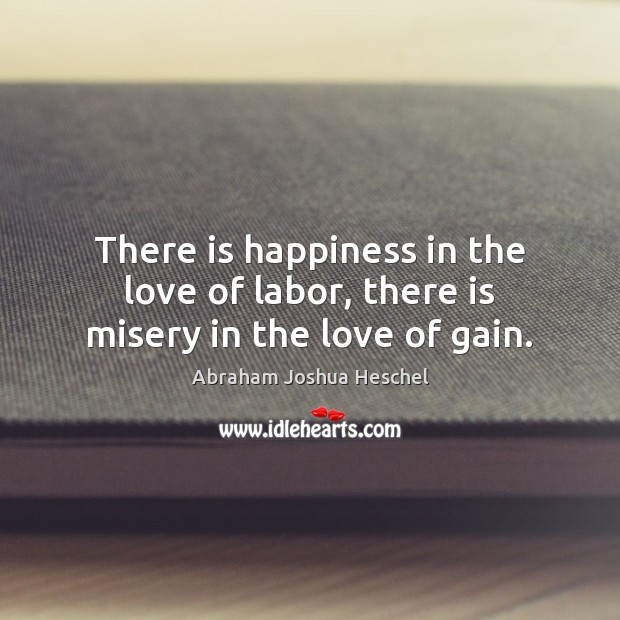 There is happiness in the love of labor, there is misery in the love of gain. Image