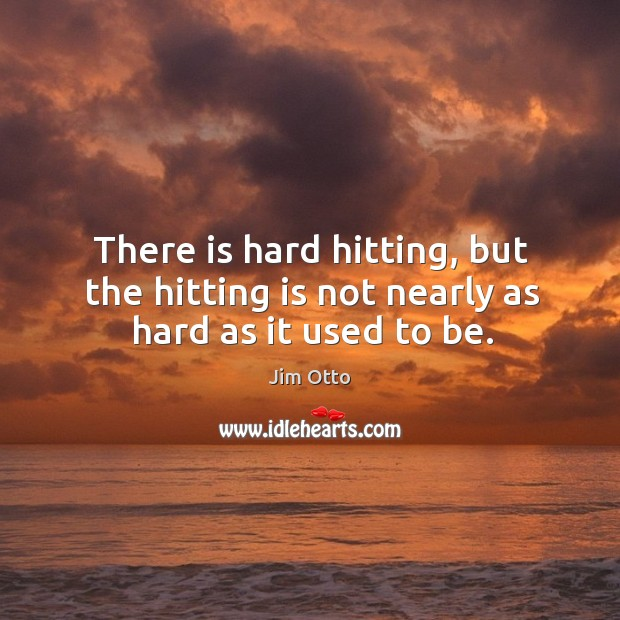 There is hard hitting, but the hitting is not nearly as hard as it used to be. Jim Otto Picture Quote