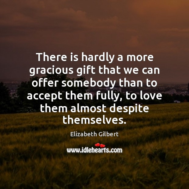 There is hardly a more gracious gift that we can offer somebody Elizabeth Gilbert Picture Quote