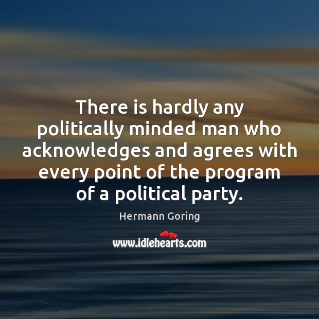 There is hardly any politically minded man who acknowledges and agrees with Hermann Goring Picture Quote