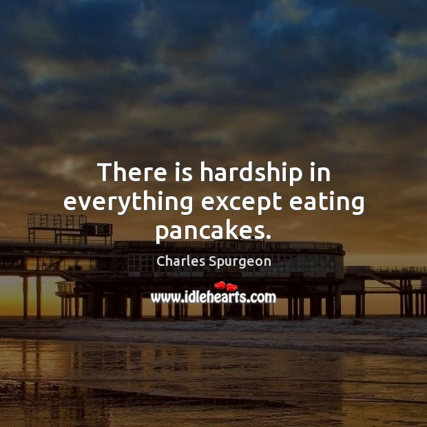 There is hardship in everything except eating pancakes. Image