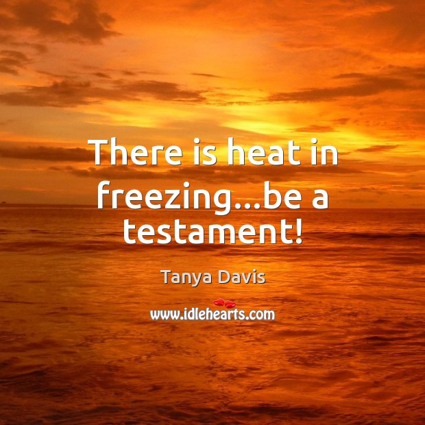 There is heat in freezing…be a testament! Image