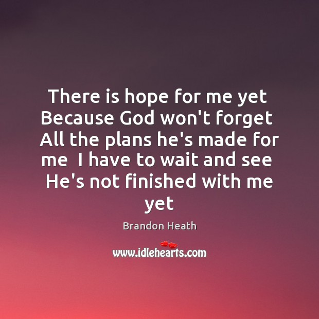 Image, There is hope for me yet  Because God won't forget  All the