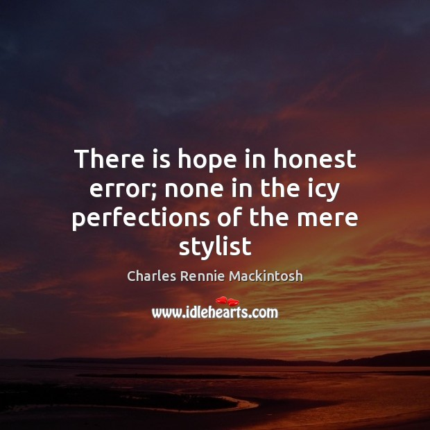 There is hope in honest error; none in the icy perfections of the mere stylist Image