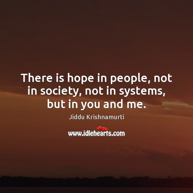 There is hope in people, not in society, not in systems, but in you and me. Jiddu Krishnamurti Picture Quote