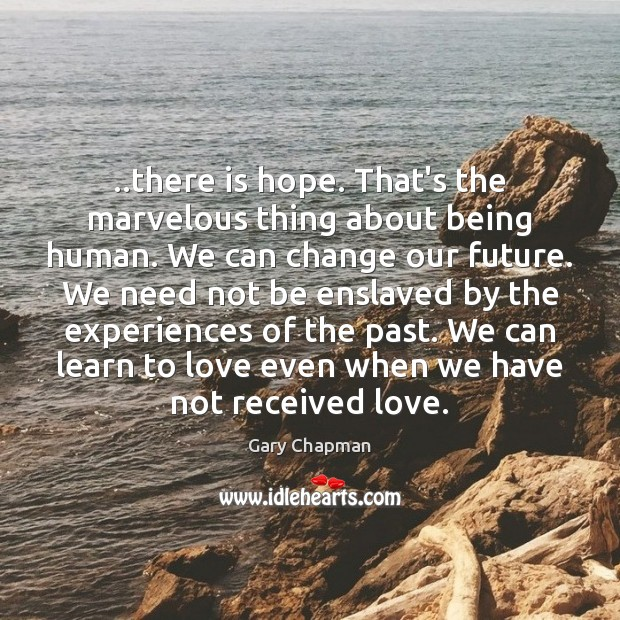 ..there is hope. That's the marvelous thing about being human. We can Image