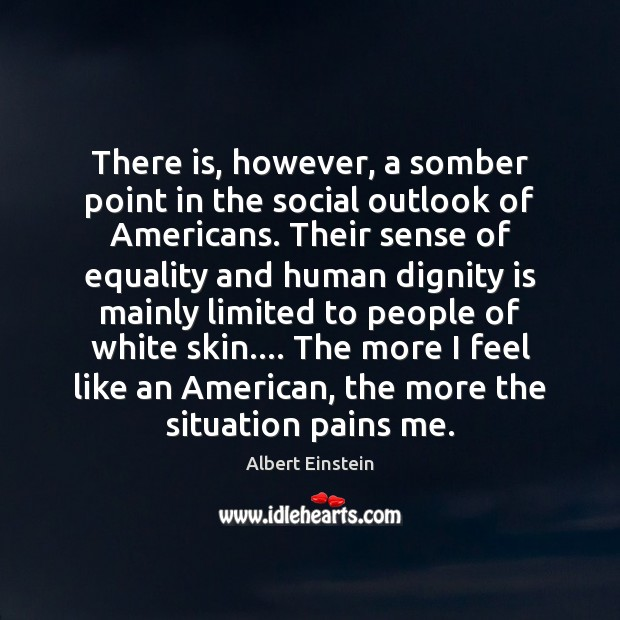 There is, however, a somber point in the social outlook of Americans. Dignity Quotes Image