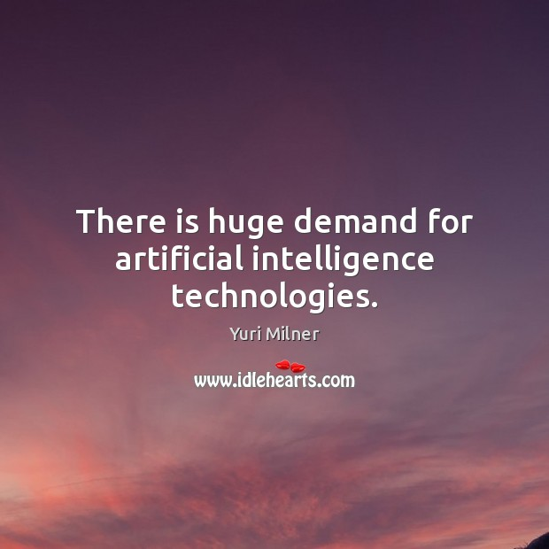 There is huge demand for artificial intelligence technologies. Yuri Milner Picture Quote