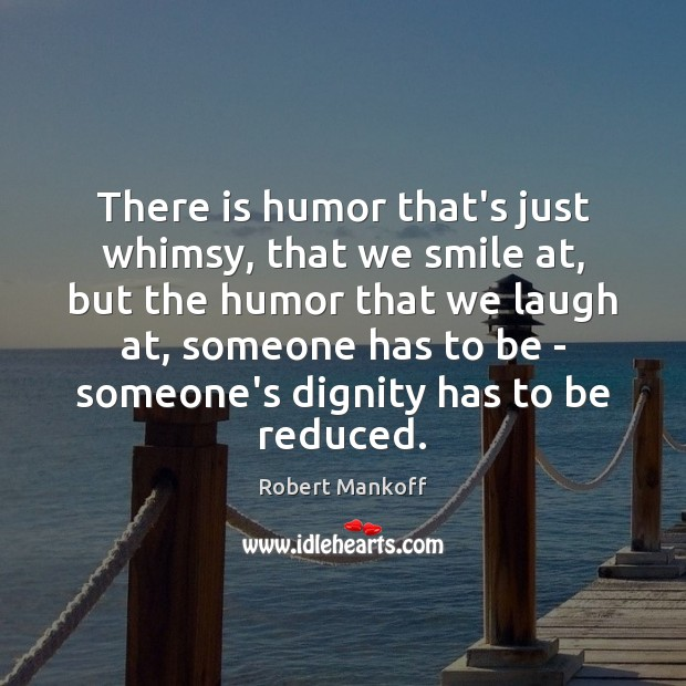 There is humor that's just whimsy, that we smile at, but the Robert Mankoff Picture Quote