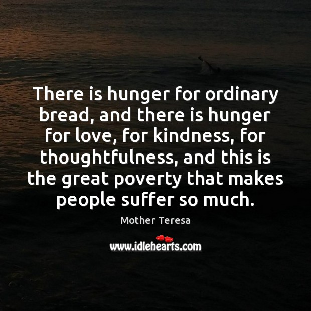 Image, There is hunger for ordinary bread, and there is hunger for love,